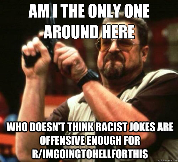 AM I THE ONLY ONE AROUND HERE who doesn't think racist jokes are offensive enough for r/imgoingtohellforthis