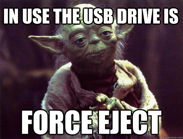 in use the usb drive is force eject - in use the usb drive is force eject  Sad yoda
