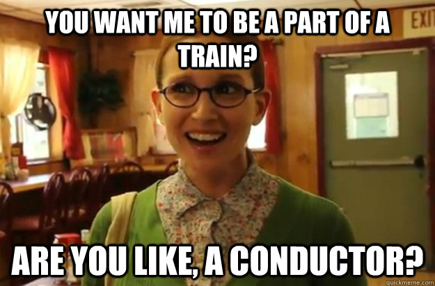 you want me to be a part of a train? are you like, a conductor? - you want me to be a part of a train? are you like, a conductor?  Sexually Oblivious Female