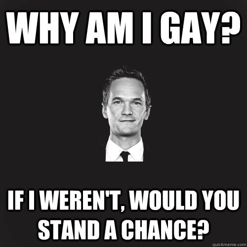 Why am i gay? If i weren't, would you stand a chance?