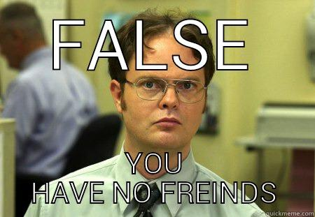 FALSE YOU HAVE NO FREINDS Dwight