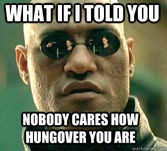 what if i told you Nobody cares how hungover you are - what if i told you Nobody cares how hungover you are  Matrix Morpheus
