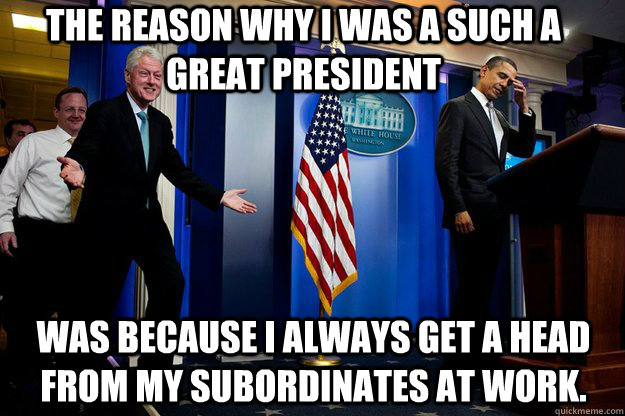 The reason why I was a such a great president was because I always get a head from my subordinates at work.  Inappropriate Timing Bill Clinton