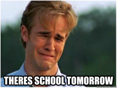 Theres school tomorrow - school tomorrow - quickmeme