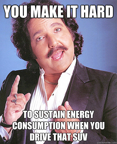 You make it hard to sustain energy consumption when you drive that SUV - You make it hard to sustain energy consumption when you drive that SUV  Environmentally Friendly Ron Jeremy