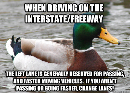 When driving on the interstate/freeway The left lane is generally reserved for passing, and faster moving vehicles.  If you aren't passing or going faster, change lanes! - When driving on the interstate/freeway The left lane is generally reserved for passing, and faster moving vehicles.  If you aren't passing or going faster, change lanes!  Actual Advice Mallard