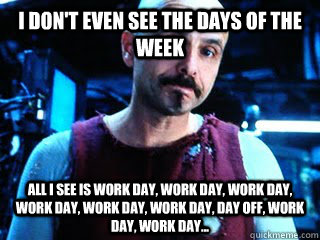 I don't even see the days of the week All I see is work day, work day, work day, work day, work day, work day, day off, work day, work day...