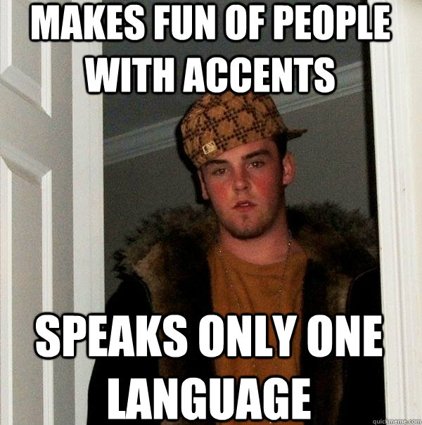 makes fun of people with accents speaks only one language - makes fun of people with accents speaks only one language  Scumbag Steve