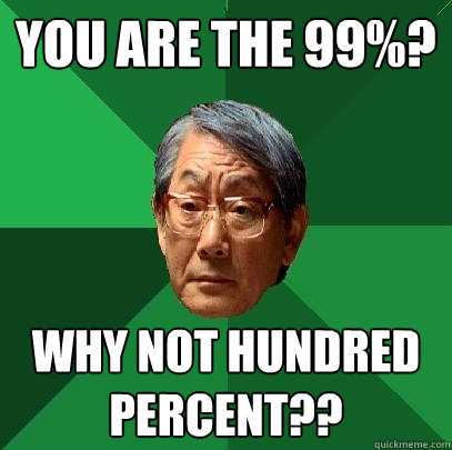 You are the 99%? WHY NOT HUNDRED PERCENT?? - You are the 99%? WHY NOT HUNDRED PERCENT??  High Expectations Asian Father