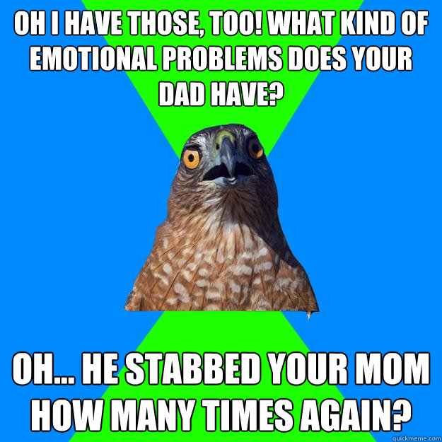 Oh I have those, too! What kind of emotional problems does your dad have? Oh... he stabbed your mom how many times again? - Oh I have those, too! What kind of emotional problems does your dad have? Oh... he stabbed your mom how many times again?  Hawkward