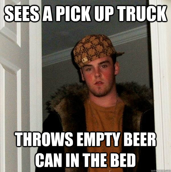 sees a pick up truck throws empty beer can in the bed - sees a pick up truck throws empty beer can in the bed  Scumbag Steve