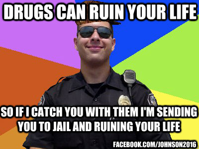 drugs can ruin your life so if i catch you with them i'm sending you to jail and ruining your life  facebook.com/johnson2016