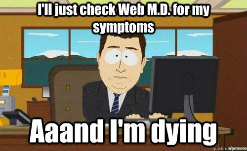 I'll just check Web M.D. for my symptoms Aaand I'm dying - I'll just check Web M.D. for my symptoms Aaand I'm dying  anditsgone