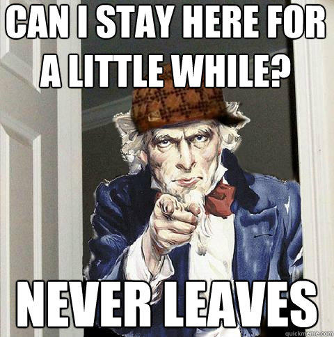can i stay here for a little while? never leaves - can i stay here for a little while? never leaves  Scumbag Uncle Sam