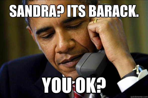 Sandra? Its Barack. you ok?