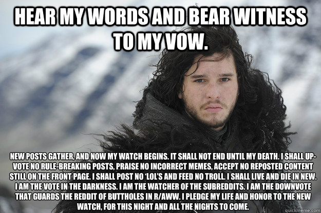 Hear my words and bear witness to my vow.   New posts gather, and now my watch begins. It shall not end until my death. I shall up-vote no rule-breaking posts, praise no incorrect memes, accept no reposted content still on the front page. I shall post no  - Hear my words and bear witness to my vow.   New posts gather, and now my watch begins. It shall not end until my death. I shall up-vote no rule-breaking posts, praise no incorrect memes, accept no reposted content still on the front page. I shall post no   Jon Snow