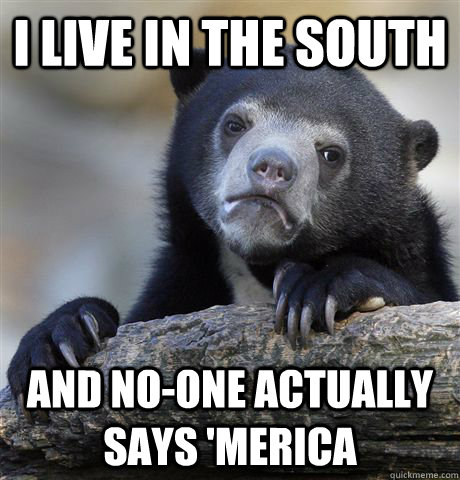 I live in the south and no-one actually says 'merica - I live in the south and no-one actually says 'merica  Confession Bear