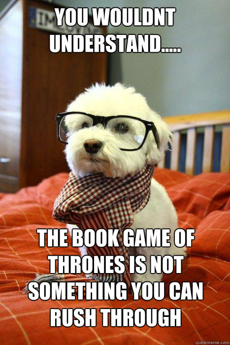 YOU WOULDNT UNDERSTAND..... THE BOOK GAME OF THRONES IS NOT SOMETHING YOU CAN RUSH THROUGH - YOU WOULDNT UNDERSTAND..... THE BOOK GAME OF THRONES IS NOT SOMETHING YOU CAN RUSH THROUGH  Hipster Dog