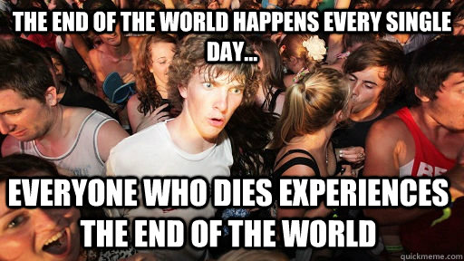 The end of the world happens every single day... Everyone who dies experiences the end of the world - The end of the world happens every single day... Everyone who dies experiences the end of the world  Sudden Clarity Clarence