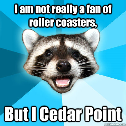 I am not really a fan of roller coasters, But I Cedar Point - I am not really a fan of roller coasters, But I Cedar Point  Lame Pun Coon