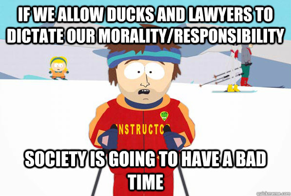 If we allow ducks and lawyers to dictate our morality/responsibility Society is going to have a bad time