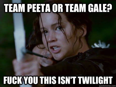 Team Peeta or Team Gale? Fuck you this isn't twilight