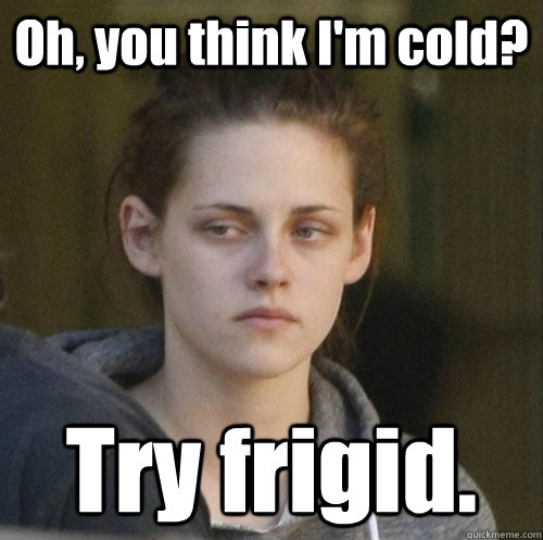 Oh, you think I'm cold? Try frigid.  - Oh, you think I'm cold? Try frigid.   Underly Attached Girlfriend