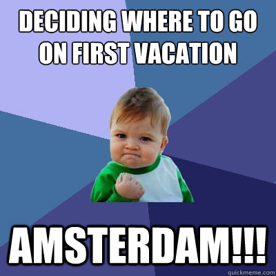 Deciding where to go on first vacation AMSTERDAM!!! - Deciding where to go on first vacation AMSTERDAM!!!  Success Kid