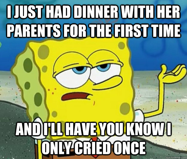 I just had dinner with her parents for the first time And I'll have you know I only cried once - I just had dinner with her parents for the first time And I'll have you know I only cried once  Tough Spongebob
