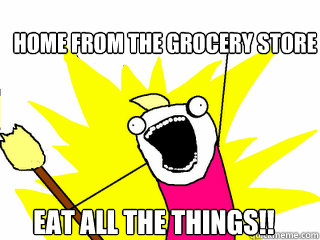home from the grocery store Eat all the things!! -  home from the grocery store Eat all the things!!  All The Things