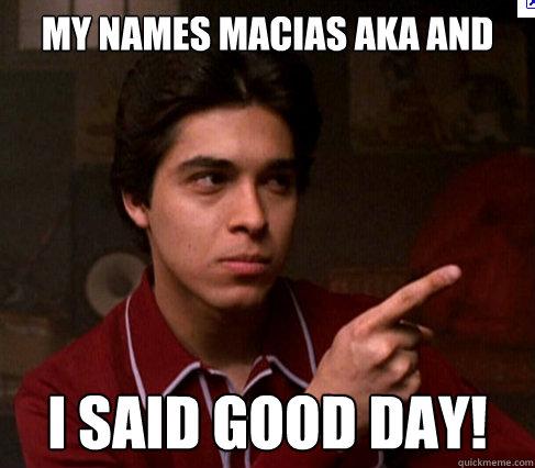 My names macias aka and i said good day!