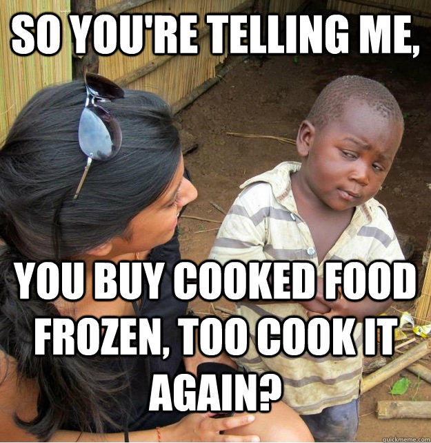 So you're telling me, You buy cooked food frozen, too cook it again? - So you're telling me, You buy cooked food frozen, too cook it again?  Skeptical Third World Kid