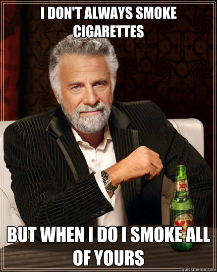 I don't always smoke cigarettes but when i do I smoke all of yours - I don't always smoke cigarettes but when i do I smoke all of yours  The Most Interesting Man In The World