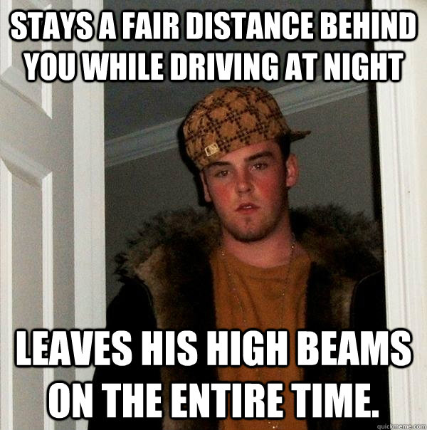 Stays a fair distance behind you while driving at night leaves his high beams on the entire time. - Stays a fair distance behind you while driving at night leaves his high beams on the entire time.  Scumbag Steve