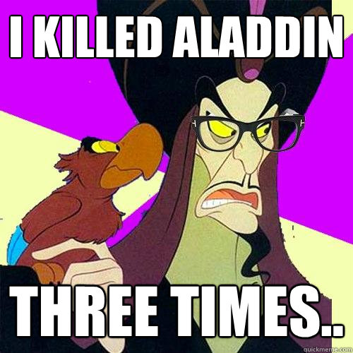 I killed Aladdin three times..