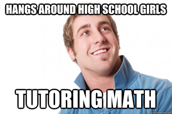 Hangs around high school girls Tutoring math - Hangs around high school girls Tutoring math  Misc