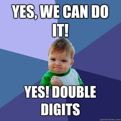 Yes, we can do it! Yes! Double digits  Success Kid