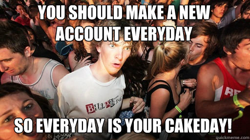 You should make a new account everyday So everyday is your cakeday! - You should make a new account everyday So everyday is your cakeday!  Sudden Clarity Clarence
