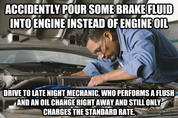 Accidently pour some brake fluid into engine instead of engine oil Drive to late night Mechanic, who performs a flush and an oil change right away and still only charges the standard rate.  Honest Car Mechanic