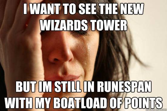 i want to see the new wizards tower but im still in runespan with my boatload of points - i want to see the new wizards tower but im still in runespan with my boatload of points  First World Problems