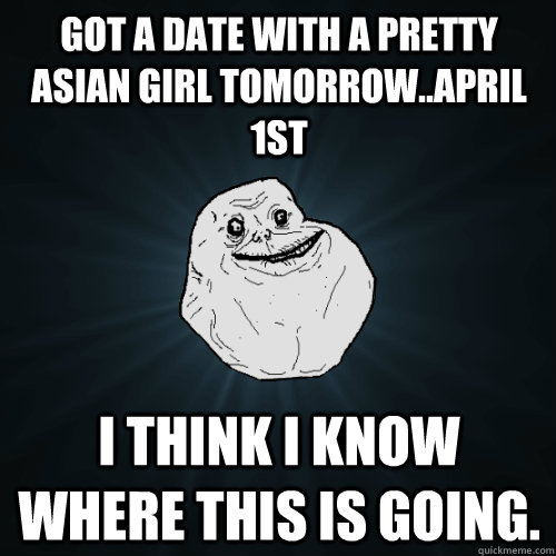 Got a date with a pretty asian girl tomorrow..April 1st I think I know where this is going. - Got a date with a pretty asian girl tomorrow..April 1st I think I know where this is going.  Forever Alone