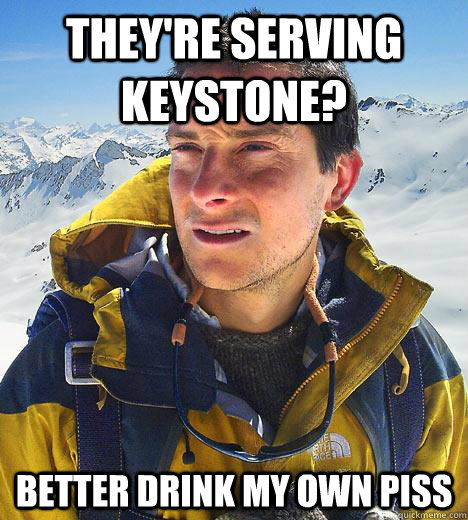They're serving keystone? better drink my own piss - They're serving keystone? better drink my own piss  Bear Grylls