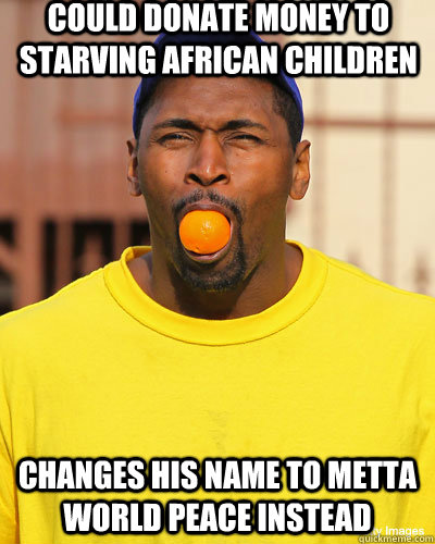 Could donate money to starving african children Changes his name to metta world peace instead - Could donate money to starving african children Changes his name to metta world peace instead  Scumbag Artest