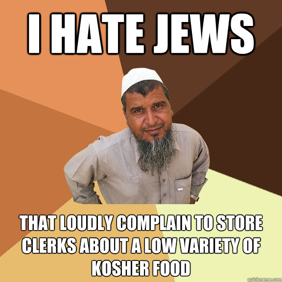 i hate jews that loudly complain to store clerks about a low variety of kosher food - i hate jews that loudly complain to store clerks about a low variety of kosher food  Ordinary Muslim Man