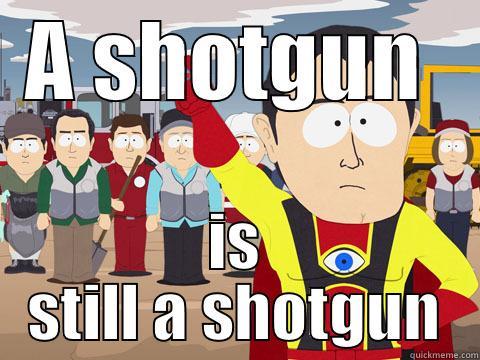 A SHOTGUN  IS STILL A SHOTGUN Captain Hindsight