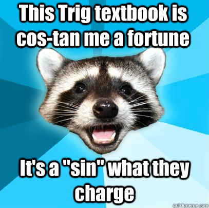 This Trig textbook is cos-tan me a fortune It's a
