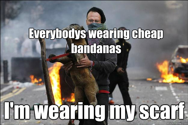 Everybodys wearing cheap bandanas I'm wearing my scarf  Hipster Rioter