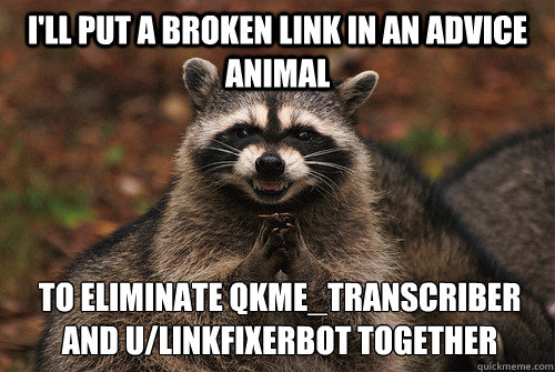 I'll put a broken link in an advice animal to eliminate qkme_transcriber and u/linkfixerbot together - I'll put a broken link in an advice animal to eliminate qkme_transcriber and u/linkfixerbot together  Insidious Racoon 2