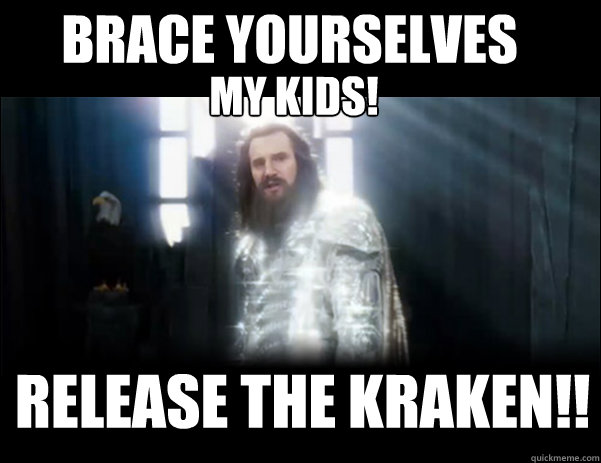 brace yourselveS     Release the kraken!! MY KIDS!