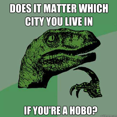 Does it matter which city you live in if you're a hobo? - Does it matter which city you live in if you're a hobo?  Misc